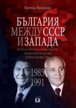България между СССР и Запада в епохата на глобалното геополитическо преустройство (1985 - 1991) - Ирина Якимова -