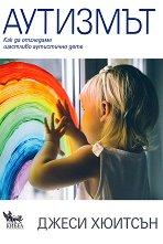 Аутизмът: Как да отгледаме щастливо аутистично дете - Джеси Хюитсън -