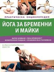 Йога за бременни и майки - Практическа енциклопедия - Франсоаз Барбира Фрийдман, Дориел Хол -