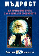 Мъдрост: да променяш света със силата на съзнанието - Димитрий Верищагин -