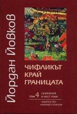 Съчинения в шест тома - том 4: Чифликът край границата - Йордан Йовков -
