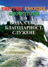 Енергии, емоции, биофотони или : вода, секс, благодарност, служене - Стефан Калайджиев -