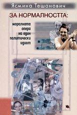 За нормалността: Моралната опера на един политически идиот - Ясмина Тешанович -