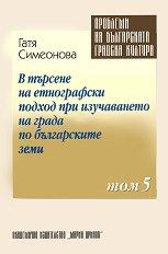 Проблеми на българската градска култура - Том 5 : В търсене на етнографски подход при изучаването на града по българските земи - Гатя Симеонова -