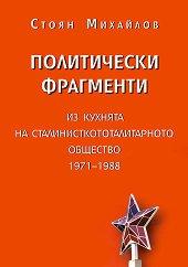 Политически фрагменти: Из кухнята на сталинисткототалитарното общество 1971 - 1988 - Стоян Михайлов -