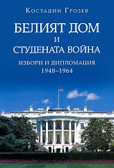 Белият дом и Студената война: Избори и дипломация (1948 - 1964) - Костадин Грозев -